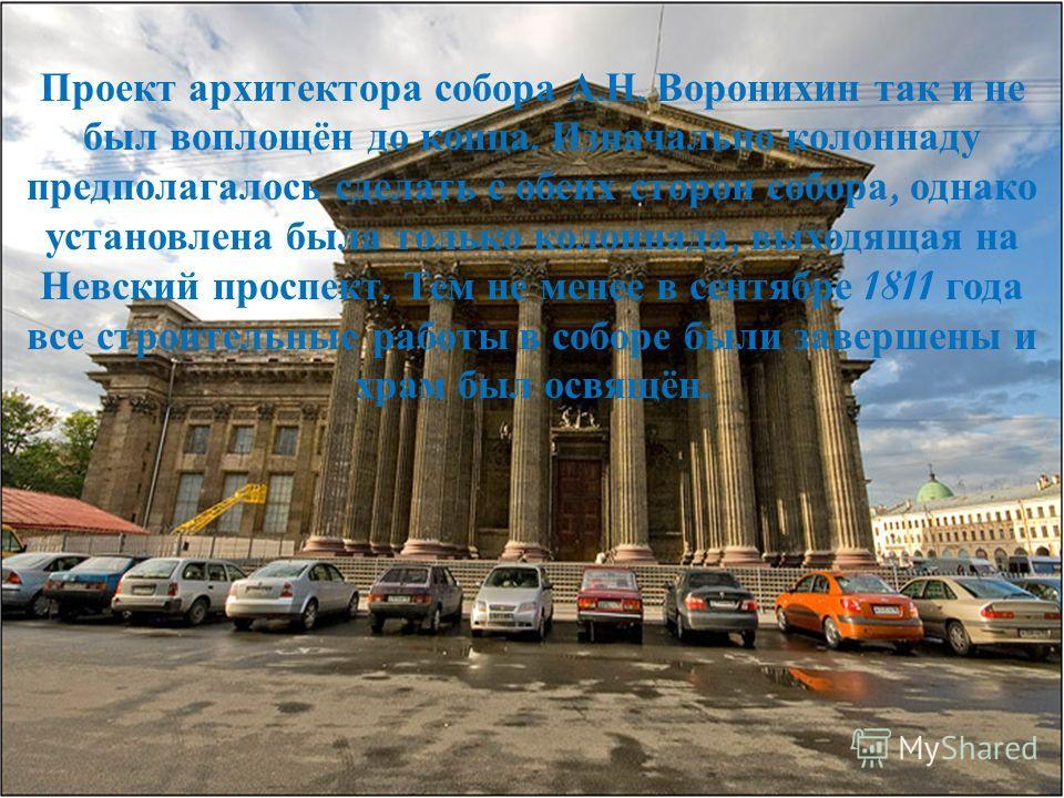 Проект архитектора собора А. Н. Воронихин так и не был воплощён до конца. Изначально колоннаду предполагалось сделать с обеих сторон собора, однако установлена была только колоннада, выходящая на Невский проспект. Тем не менее в сентябре 1811 года вс