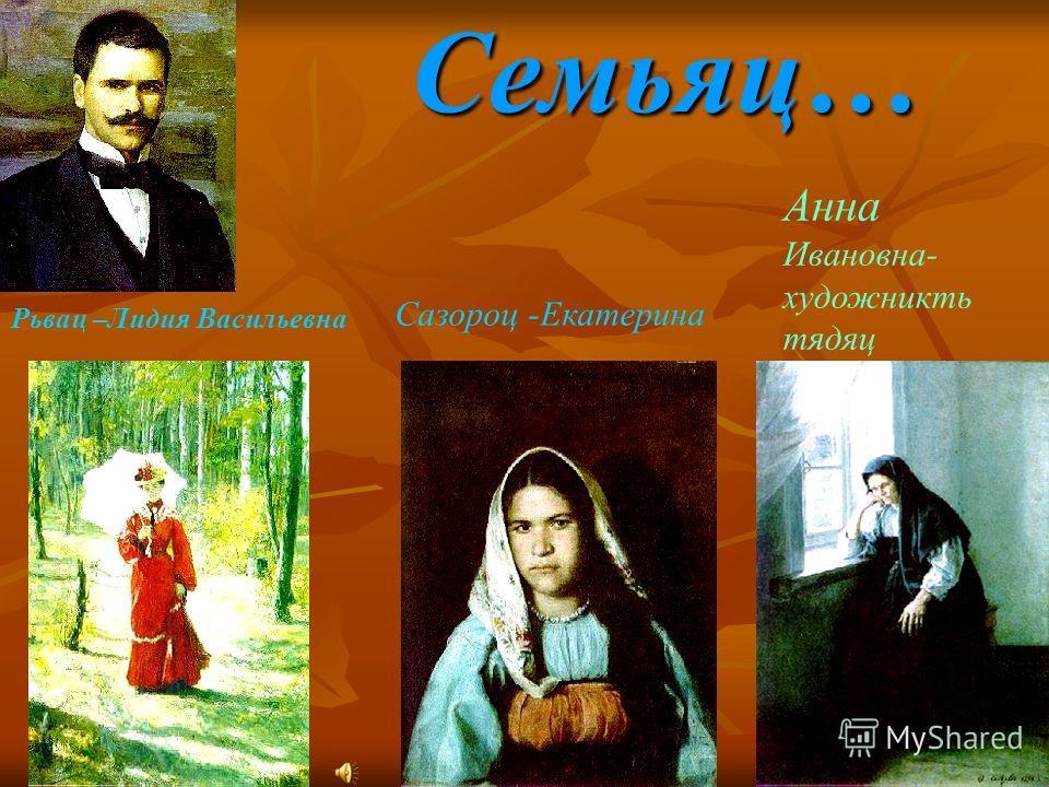 Семьяц… Рьвац –Лидия Васильевна Сазороц -Екатерина Анна Ивановна- художникть тядяц