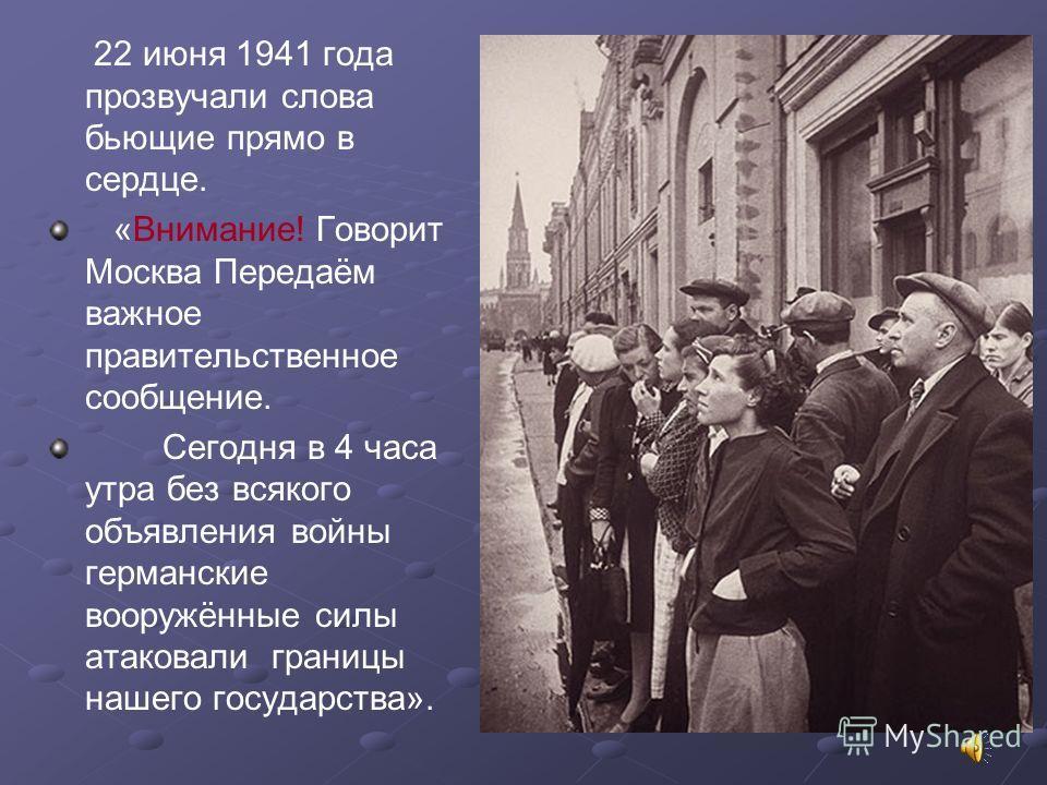 22 июня 1941 года прозвучали слова бьющие прямо в сердце. «Внимание! Говорит Москва Передаём важное правительственное сообщение. Сегодня в 4 часа утра без всякого объявления войны германские вооружённые силы атаковали границы нашего государства».