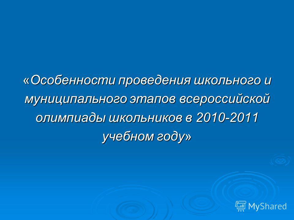 «Особенности проведения школьного и муниципального этапов всероссийской олимпиады школьников в 2010-2011 учебном году»