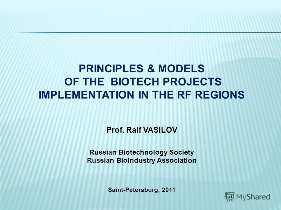 PRINCIPLES & MODELS OF THE BIOTECH PROJECTS IMPLEMENTATION IN THE RF REGIONS Prof. Raif VASILOV Russian Biotechnology Society Russian Bioindustry Association Saint-Petersburg, 2011