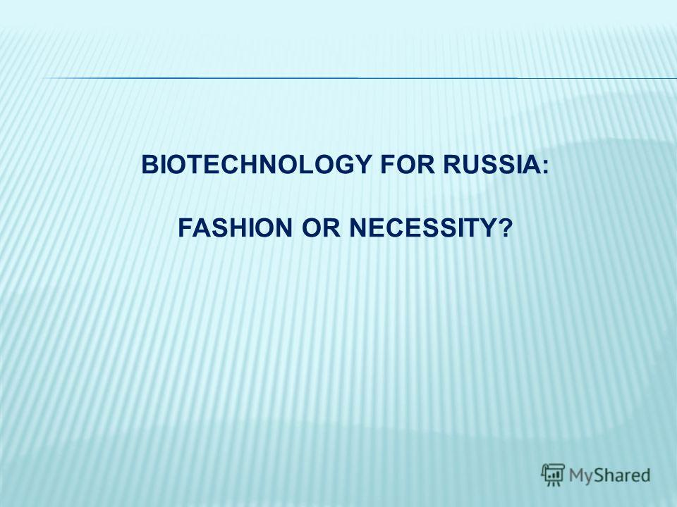 BIOTECHNOLOGY FOR RUSSIA: FASHION OR NECESSITY?