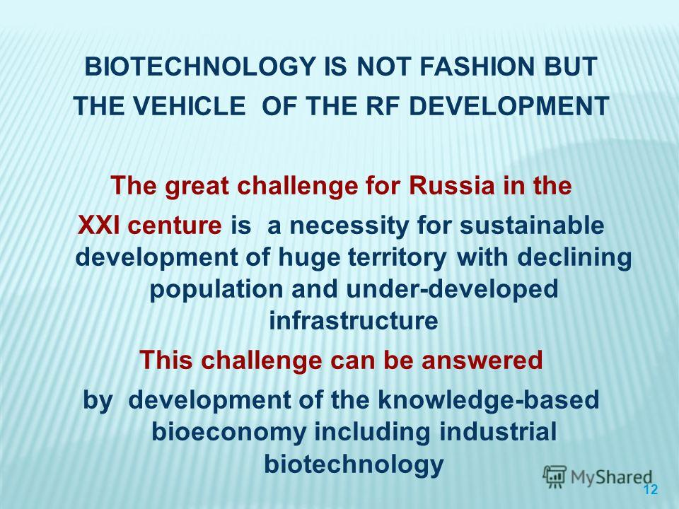 BIOTECHNOLOGY IS NOT FASHION BUT THE VEHICLE OF THE RF DEVELOPMENT The great challenge for Russia in the XXI centure is a necessity for sustainable development of huge territory with declining population and under-developed infrastructure This challe