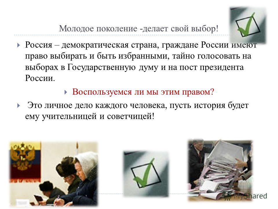 Россия – демократическая страна, граждане России имеют право выбирать и быть избранными, тайно голосовать на выборах в Государственную думу и на пост президента России. Воспользуемся ли мы этим правом? Это личное дело каждого человека, пусть история