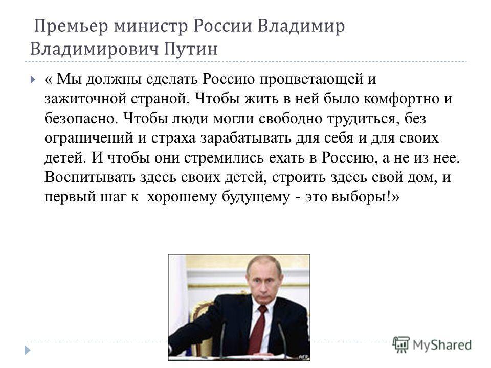 « Мы должны сделать Россию процветающей и зажиточной страной. Чтобы жить в ней было комфортно и безопасно. Чтобы люди могли свободно трудиться, без ограничений и страха зарабатывать для себя и для своих детей. И чтобы они стремились ехать в Россию, а