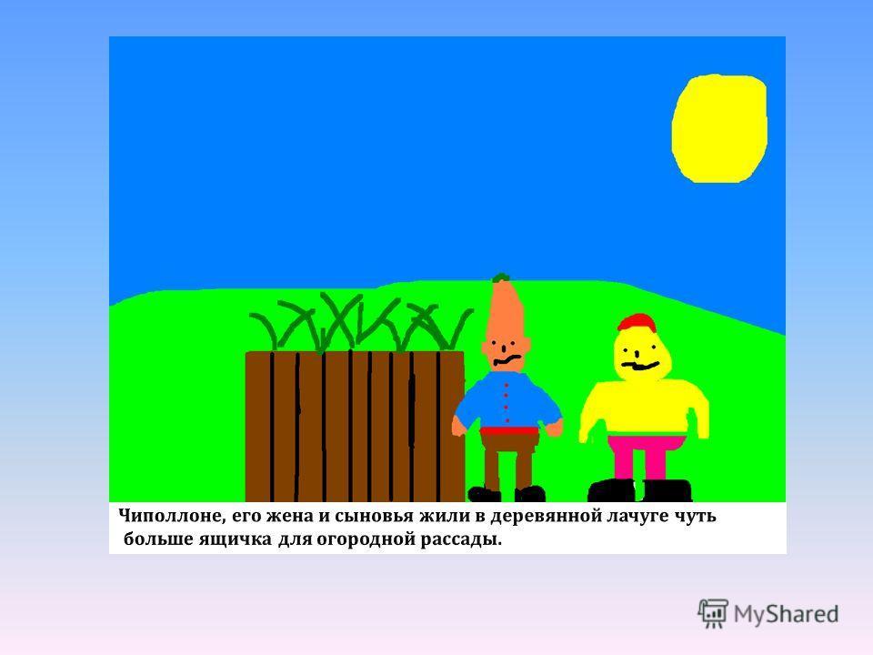 Чиполлоне, его жена и сыновья жили в деревянной лачуге чуть больше ящичка для огородной рассады.