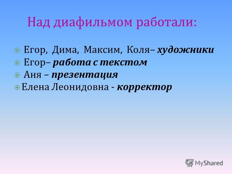 Над диафильмом работали: Егор, Дима, Максим, Коля– художники Егор– работа с текстом Аня – презентация Елена Леонидовна - корректор