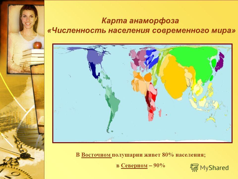 В Восточном полушарии живет 80% населения; в Северном – 90% Карта анаморфоза «Численность населения современного мира»