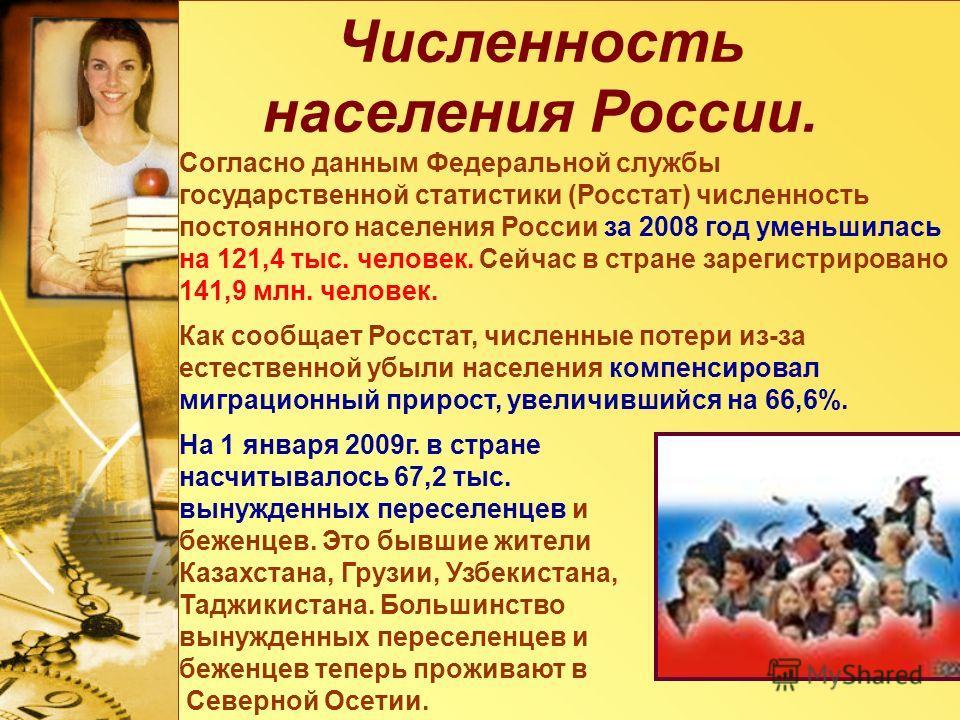 Численность населения России. Согласно данным Федеральной службы государственной статистики (Росстат) численность постоянного населения России за 2008 год уменьшилась на 121,4 тыс. человек. Сейчас в стране зарегистрировано 141,9 млн. человек. Как соо