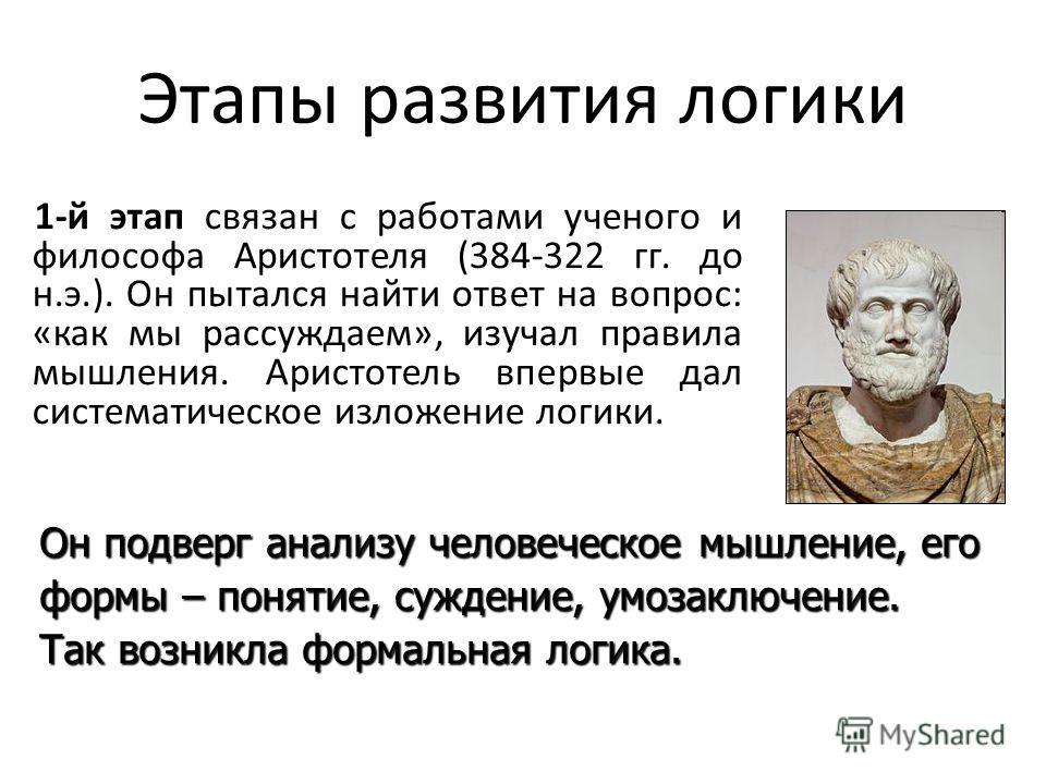 Этапы развития логики 1-й этап связан с работами ученого и философа Аристотеля (384-322 гг. до н.э.). Он пытался найти ответ на вопрос: «как мы рассуждаем», изучал правила мышления. Аристотель впервые дал систематическое изложение логики. Он подверг
