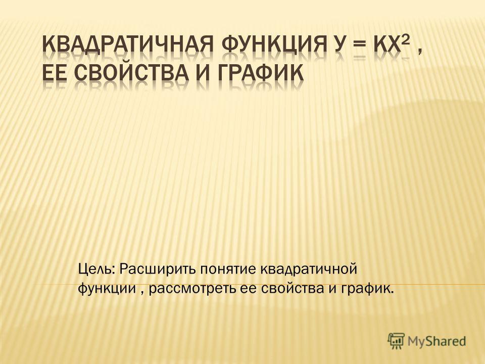 Цель: Расширить понятие квадратичной функции, рассмотреть ее свойства и график.
