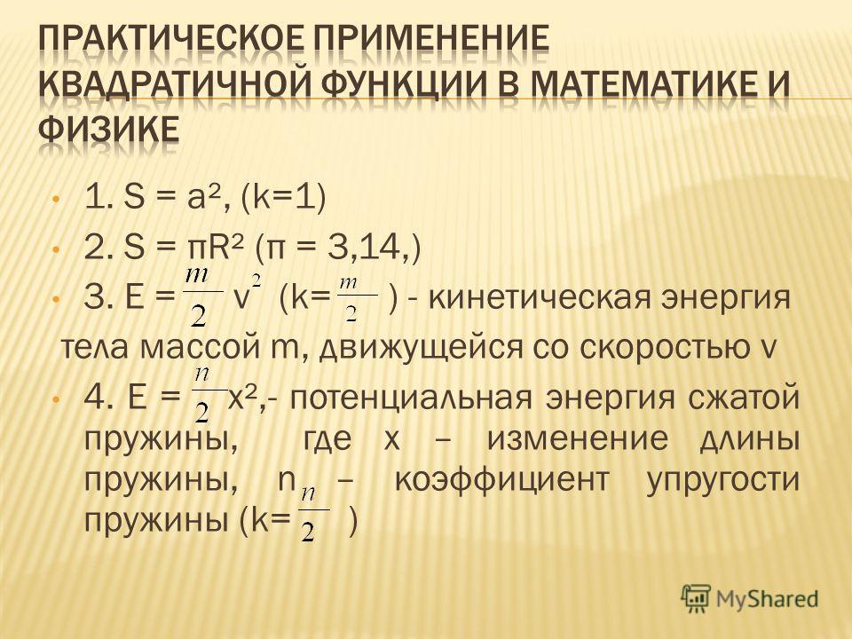 1. S = a², (k=1) 2. S = πR² (π = 3,14,) 3. Е = v (k= ) - кинетическая энергия тела массой m, движущейся со скоростью v 4. Е = x²,- потенциальная энергия сжатой пружины, где х – изменение длины пружины, n – коэффициент упругости пружины (k= )