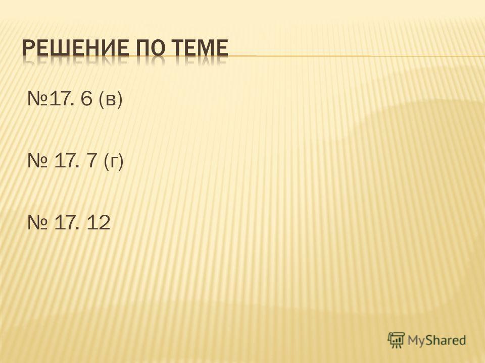 17. 6 (в) 17. 7 (г) 17. 12