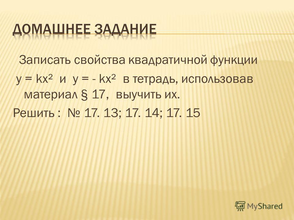 Записать свойства квадратичной функции у = kх² и у = - kх² в тетрадь, использовав материал § 17, выучить их. Решить : 17. 13; 17. 14; 17. 15