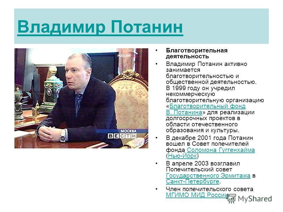Владимир Потанин Благотворительная деятельность Владимир Потанин активно занимается благотворительностью и общественной деятельностью. В 1999 году он учредил некоммерческую благотворительную организацию «Благотворительный фонд В. Потанина» для реализ