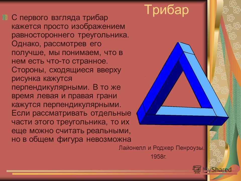 Трибар С первого взгляда трибар кажется просто изображением равностороннего треугольника. Однако, рассмотрев его получше, мы понимаем, что в нем есть что-то странное. Стороны, сходящиеся вверху рисунка кажутся перпендикулярными. В то же время левая и