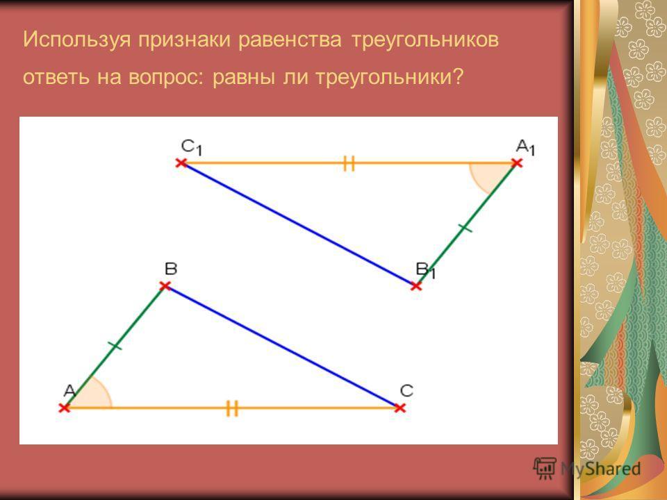 Используя признаки равенства треугольников ответь на вопрос: равны ли треугольники?