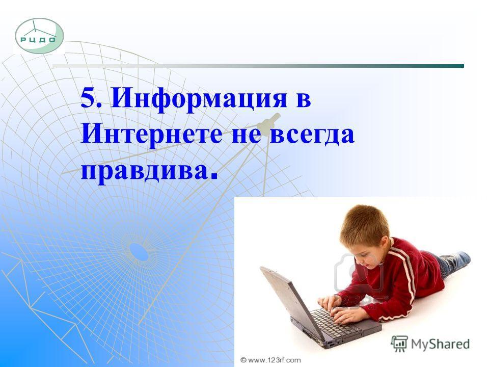 5. Информация в Интернете не всегда правдива.