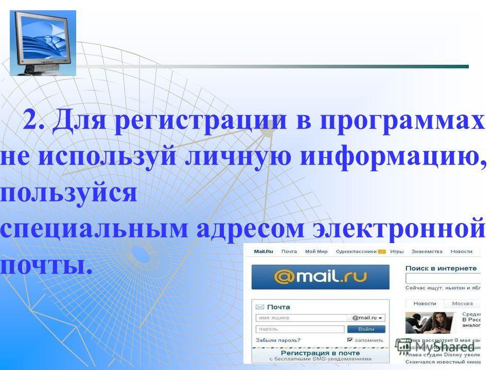 2. Для регистрации в программах не используй личную информацию, пользуйся специальным адресом электронной почты.