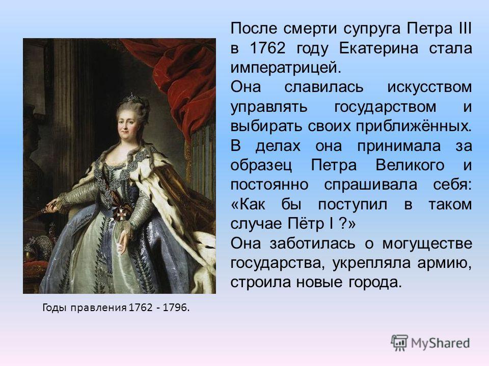 Годы правления 1762 - 1796. После смерти супруга Петра III в 1762 году Екатерина стала императрицей. Она славилась искусством управлять государством и выбирать своих приближённых. В делах она принимала за образец Петра Великого и постоянно спрашивала