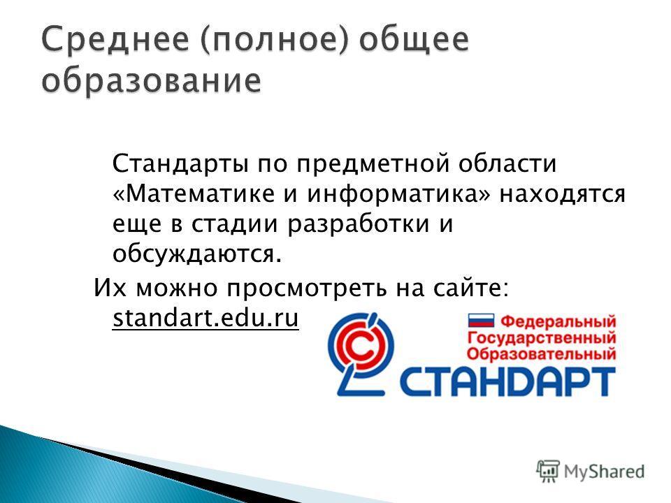 Стандарты по предметной области «Математике и информатика» находятся еще в стадии разработки и обсуждаются. Их можно просмотреть на сайте: standart.edu.ru