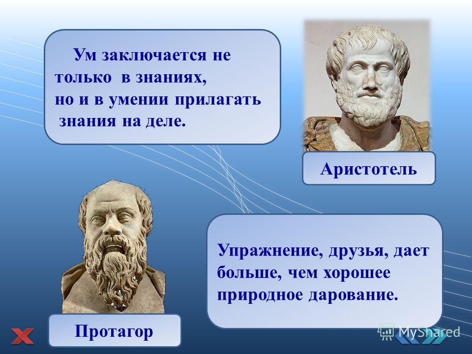 Ум заключается не только в знаниях, но и в умении прилагать знания на деле. Аристотель Упражнение, друзья, дает больше, чем хорошее природное дарование. Протагор