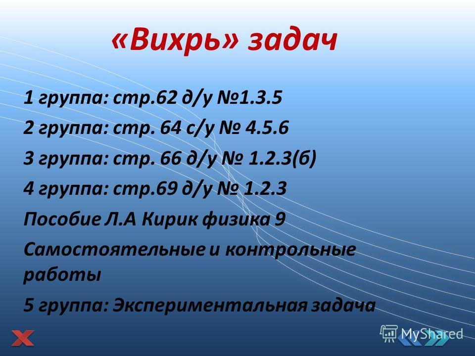«Вихрь» задач 1 группа: стр.62 д/у 1.3.5 2 группа: стр. 64 с/у 4.5.6 3 группа: стр. 66 д/у 1.2.3(б) 4 группа: стр.69 д/у 1.2.3 Пособие Л.А Кирик физика 9 Самостоятельные и контрольные работы 5 группа: Экспериментальная задача