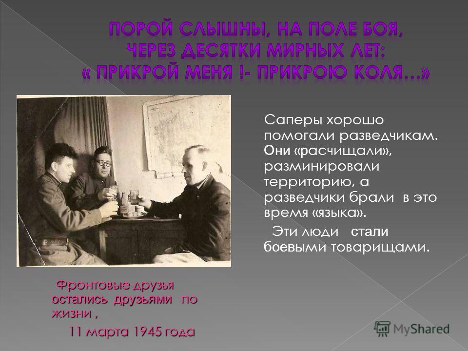Фронтовые друзья остались друзьями по жизни, 11 марта 1945 года 11 марта 1945 года Саперы хорошо помогали разведчикам. Они « р асчищали», разминировали территорию, а разведчики брали в это время «языка». Эти люди стали боевы ми товарищами.