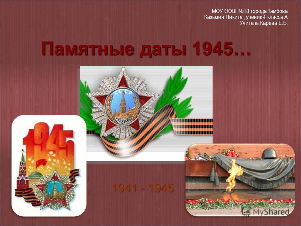 1941 - 1945 Памятные даты 1945… МОУ ООШ 18 города Тамбова Казьмин Никита, ученик 4 класса А Учитель Карева Е.В.