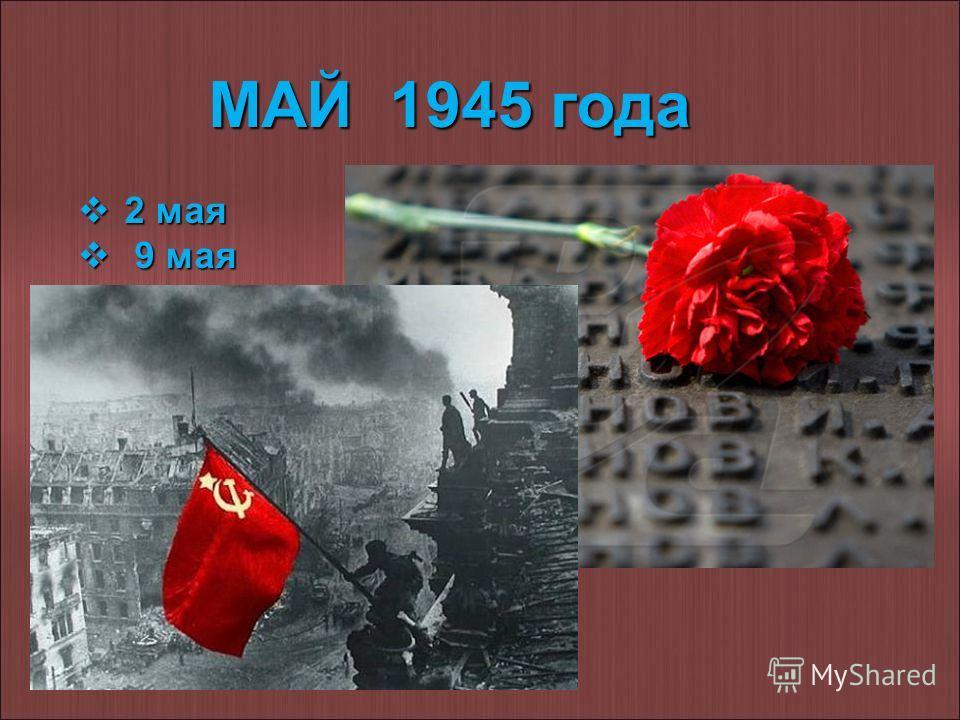 МАЙ 1945 года 2 мая 2 мая 9 мая 9 мая
