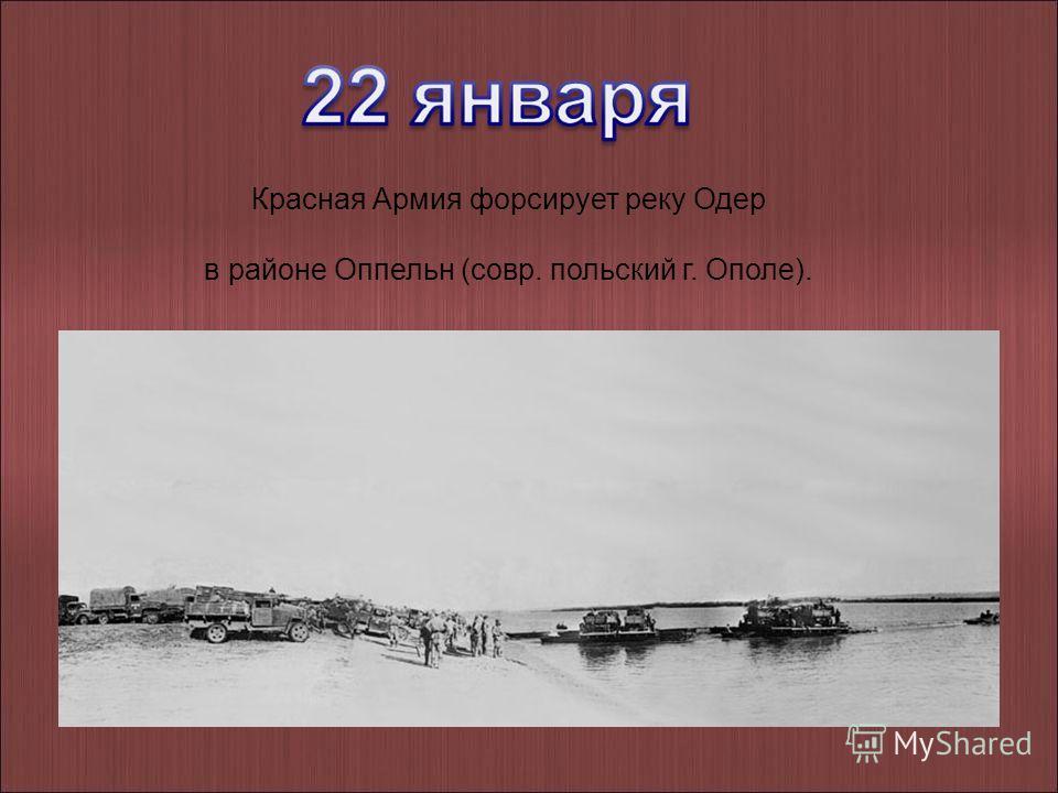 Красная Армия форсирует реку Одер в районе Оппельн (совр. польский г. Ополе).