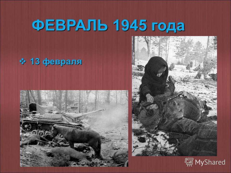 ФЕВРАЛЬ 1945 года 13 февраля 13 февраля
