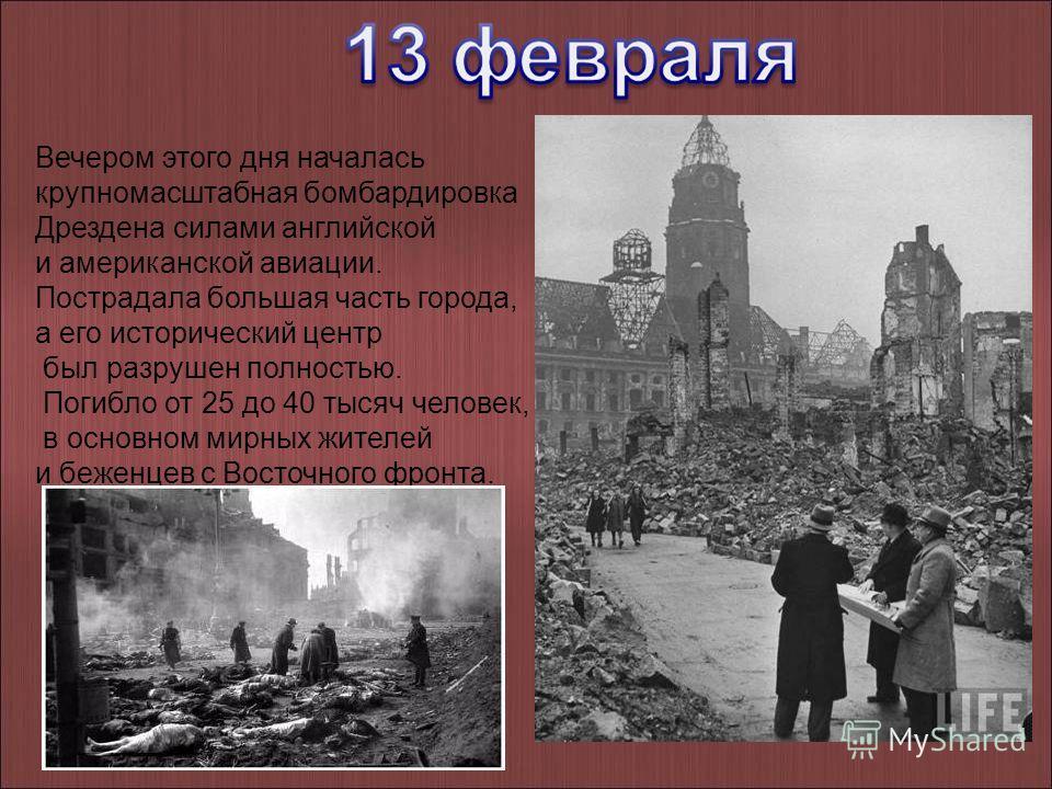 Вечером этого дня началась крупномасштабная бомбардировка Дрездена силами английской и американской авиации. Пострадала большая часть города, а его исторический центр был разрушен полностью. Погибло от 25 до 40 тысяч человек, в основном мирных жителе