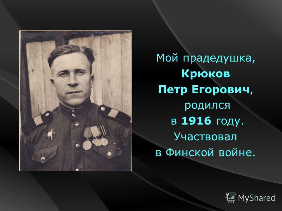 Мой прадедушка, Крюков Петр Егорович, родился в 1916 году. Участвовал в Финской войне.