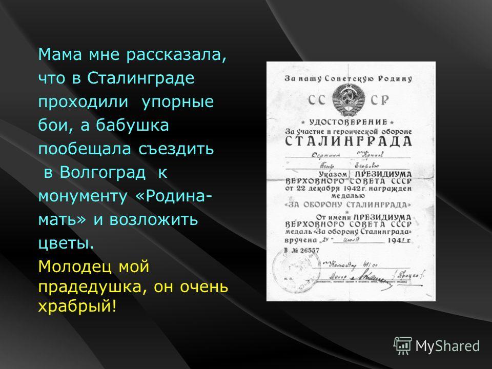 Мама мне рассказала, что в Сталинграде проходили упорные бои, а бабушка пообещала съездить в Волгоград к монументу «Родина- мать» и возложить цветы. Молодец мой прадедушка, он очень храбрый!