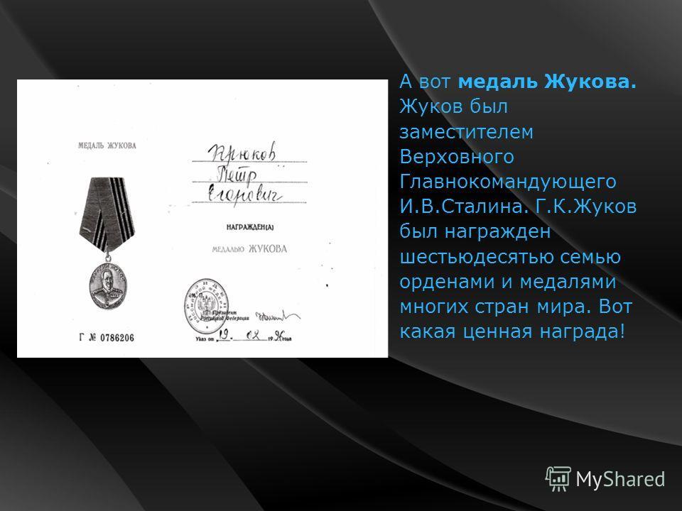 А вот медаль Жукова. Жуков был заместителем Верховного Главнокомандующего И.В.Сталина. Г.К.Жуков был награжден шестьюдесятью семью орденами и медалями многих стран мира. Вот какая ценная награда!