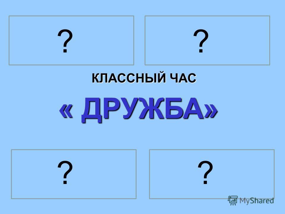 КЛАССНЫЙ ЧАС « ДРУЖБА» ? ?? ?