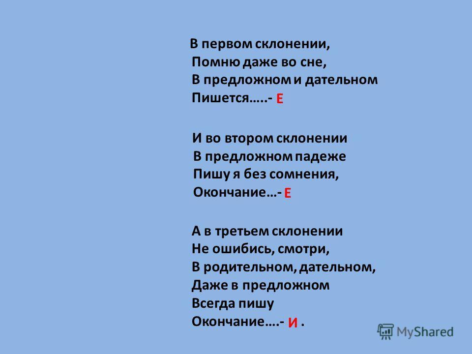 В первом склонении, Помню даже во сне, В предложном и дательном Пишется…..- И во втором склонении В предложном падеже Пишу я без сомнения, Окончание…- А в третьем склонении Не ошибись, смотри, В родительном, дательном, Даже в предложном Всегда пишу О