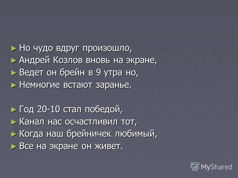 Но чудо вдруг произошло, Но чудо вдруг произошло, Андрей Козлов вновь на экране, Андрей Козлов вновь на экране, Ведет он брейн в 9 утра но, Ведет он брейн в 9 утра но, Немногие встают заранье. Немногие встают заранье. Год 20-10 стал победой, Год 20-1