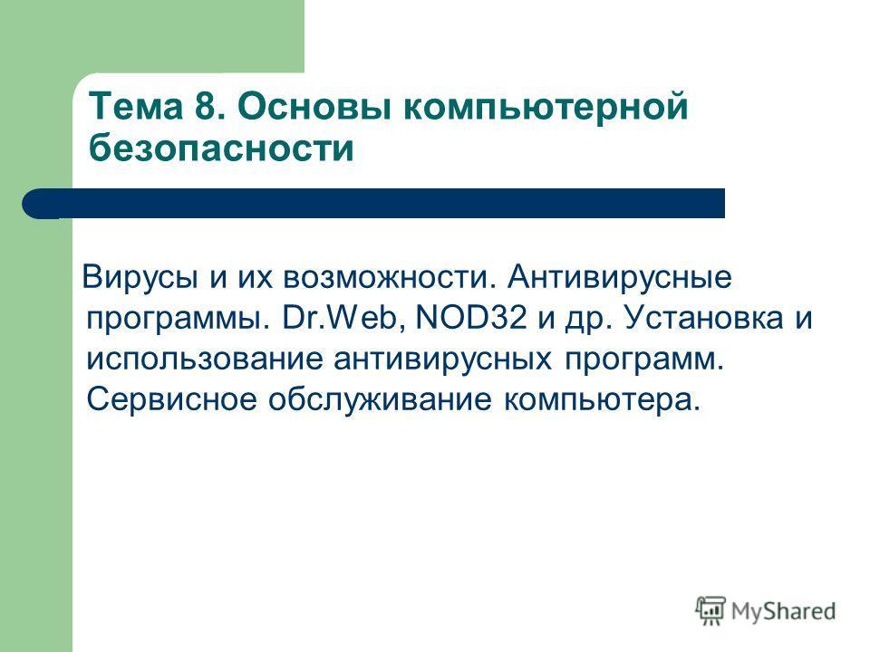 Тема 8. Основы компьютерной безопасности Вирусы и их возможности. Антивирусные программы. Dr.Web, NOD32 и др. Установка и использование антивирусных программ. Сервисное обслуживание компьютера.