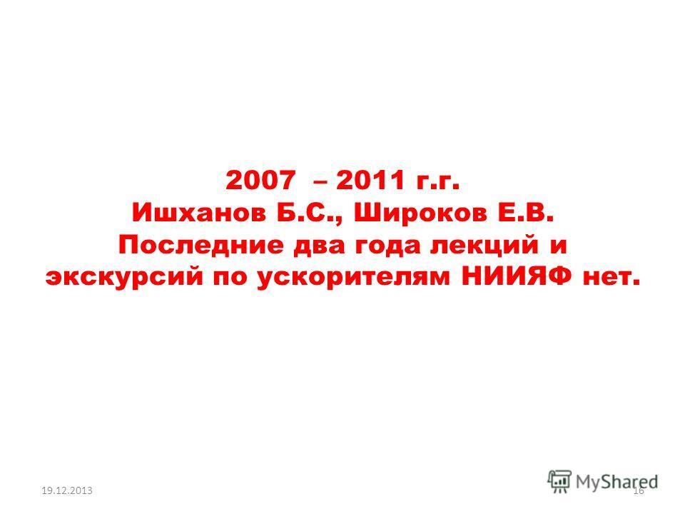 2007 – 2011 г.г. Ишханов Б.С., Широков Е.В. Последние два года лекций и экскурсий по ускорителям НИИЯФ нет. 19.12.201316