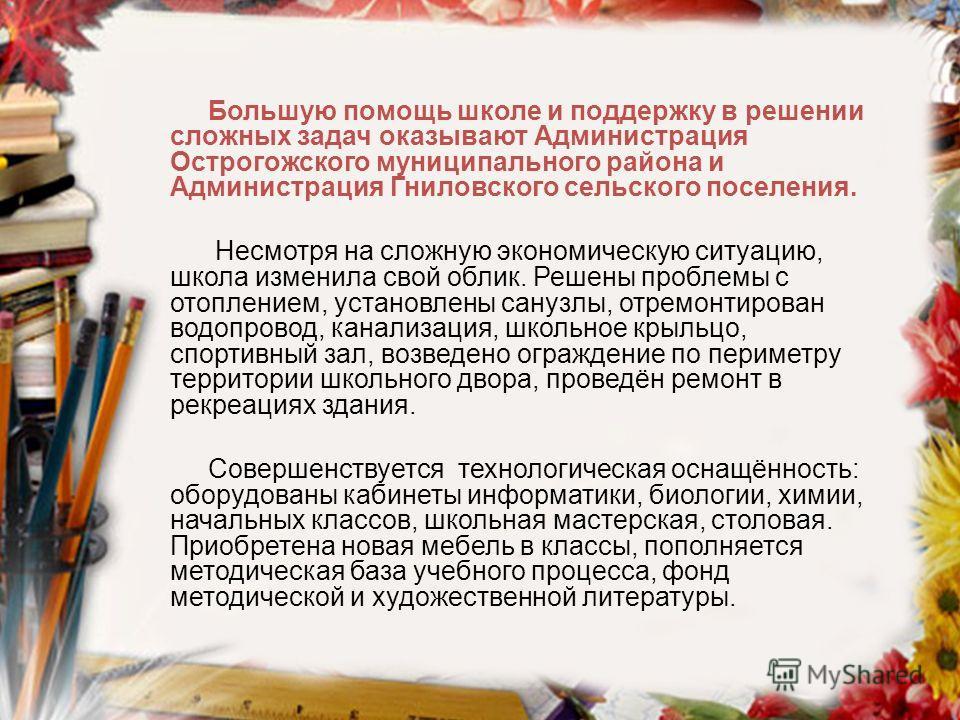 Большую помощь школе и поддержку в решении сложных задач оказывают Администрация Острогожского муниципального района и Администрация Гниловского сельского поселения. Несмотря на сложную экономическую ситуацию, школа изменила свой облик. Решены пробле