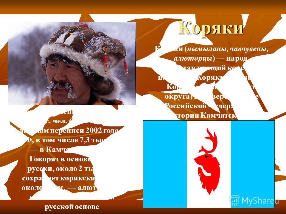 Коряки Коря́ки (нымыланы, чавчувены, алюторцы) народ, представляющий коренное население Корякии (бывшего Корякского автономного округа) на северо-востоке Российской Федерации на территории Камчатского края Общая численность около 9 тыс. чел. (8743 че