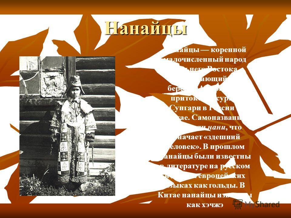 Нанайцы Нана́йцы коренной малочисленный народ Дальнего Востока, проживающий по берегам Амура и его притоков Уссури и Сунгари в России и Китае. Самоназвание нанай или нани, что означает «здешний человек». В прошлом нанайцы были известны в литературе н