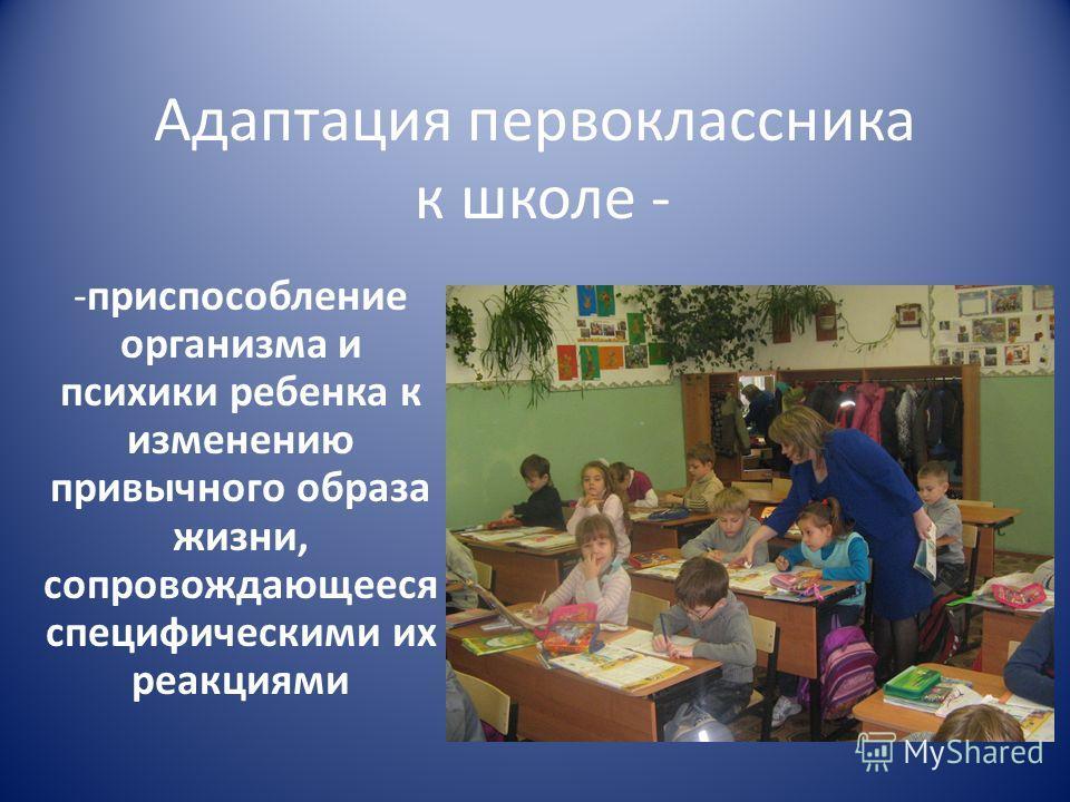Адаптация первоклассника к школе - -приспособление организма и психики ребенка к изменению привычного образа жизни, сопровождающееся специфическими их реакциями