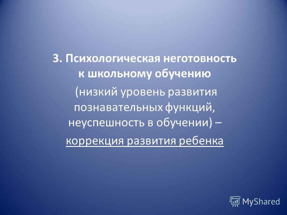 3. Психологическая неготовность к школьному обучению (низкий уровень развития познавательных функций, неуспешность в обучении) – коррекция развития ребенка