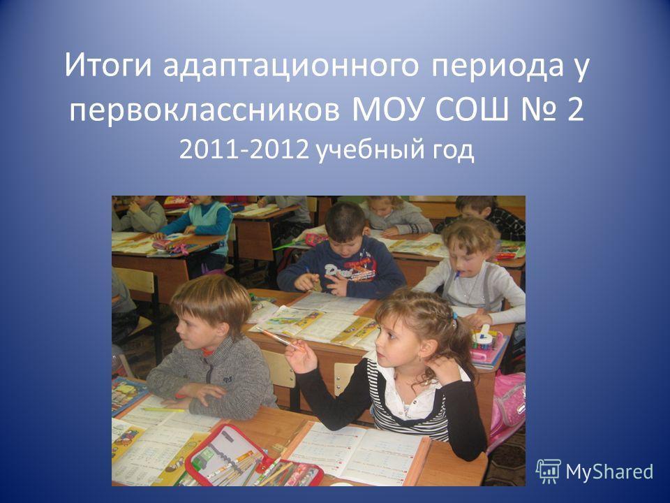 Итоги адаптационного периода у первоклассников МОУ СОШ 2 2011-2012 учебный год