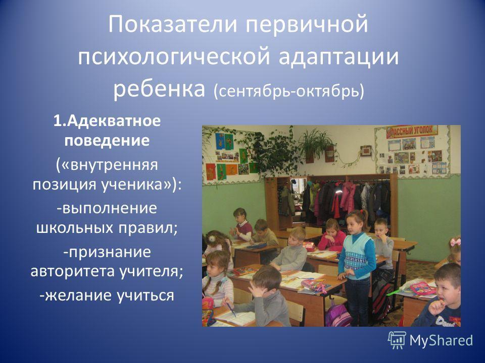 Показатели первичной психологической адаптации ребенка (сентябрь-октябрь) 1.Адекватное поведение («внутренняя позиция ученика»): -выполнение школьных правил; -признание авторитета учителя; -желание учиться