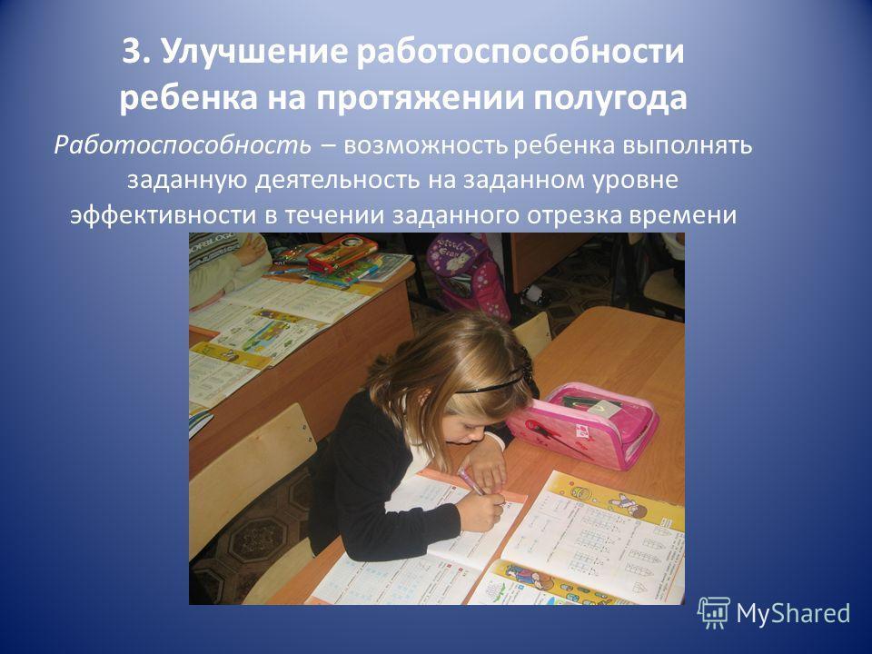 3. Улучшение работоспособности ребенка на протяжении полугода Работоспособность – возможность ребенка выполнять заданную деятельность на заданном уровне эффективности в течении заданного отрезка времени
