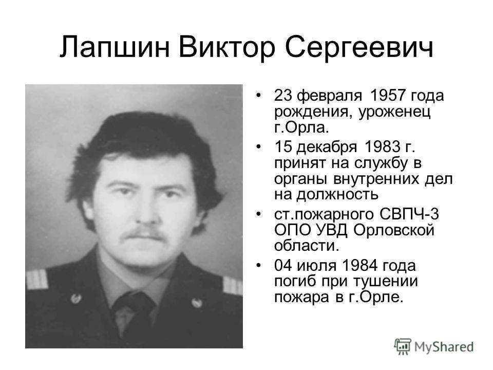 Лапшин Виктор Сергеевич 23 февраля 1957 года рождения, уроженец г.Орла. 15 декабря 1983 г. принят на службу в органы внутренних дел на должность ст.пожарного СВПЧ-3 ОПО УВД Орловской области. 04 июля 1984 года погиб при тушении пожара в г.Орле.